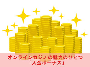 オンラインカジノの魅力のひとつ「入金ボーナス」
